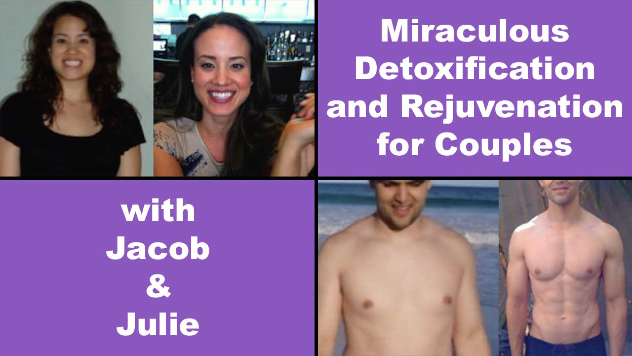 Miraculous Detoxification and Rejuvenation for Couples with Jacob and Julie