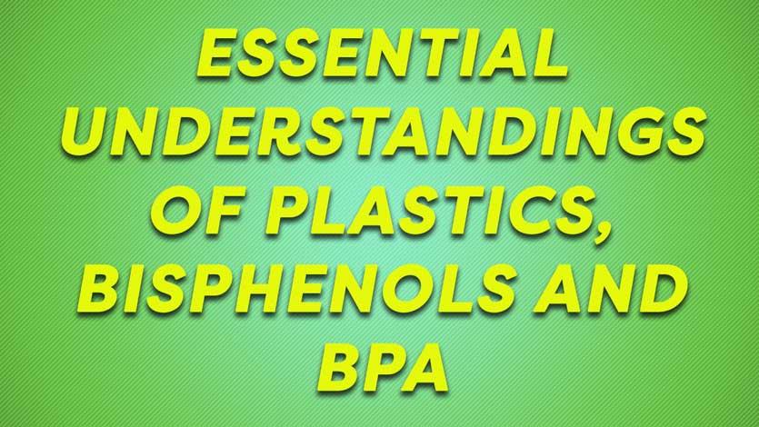 Essential Understandings Of Plastics, Bisphenols and BPA