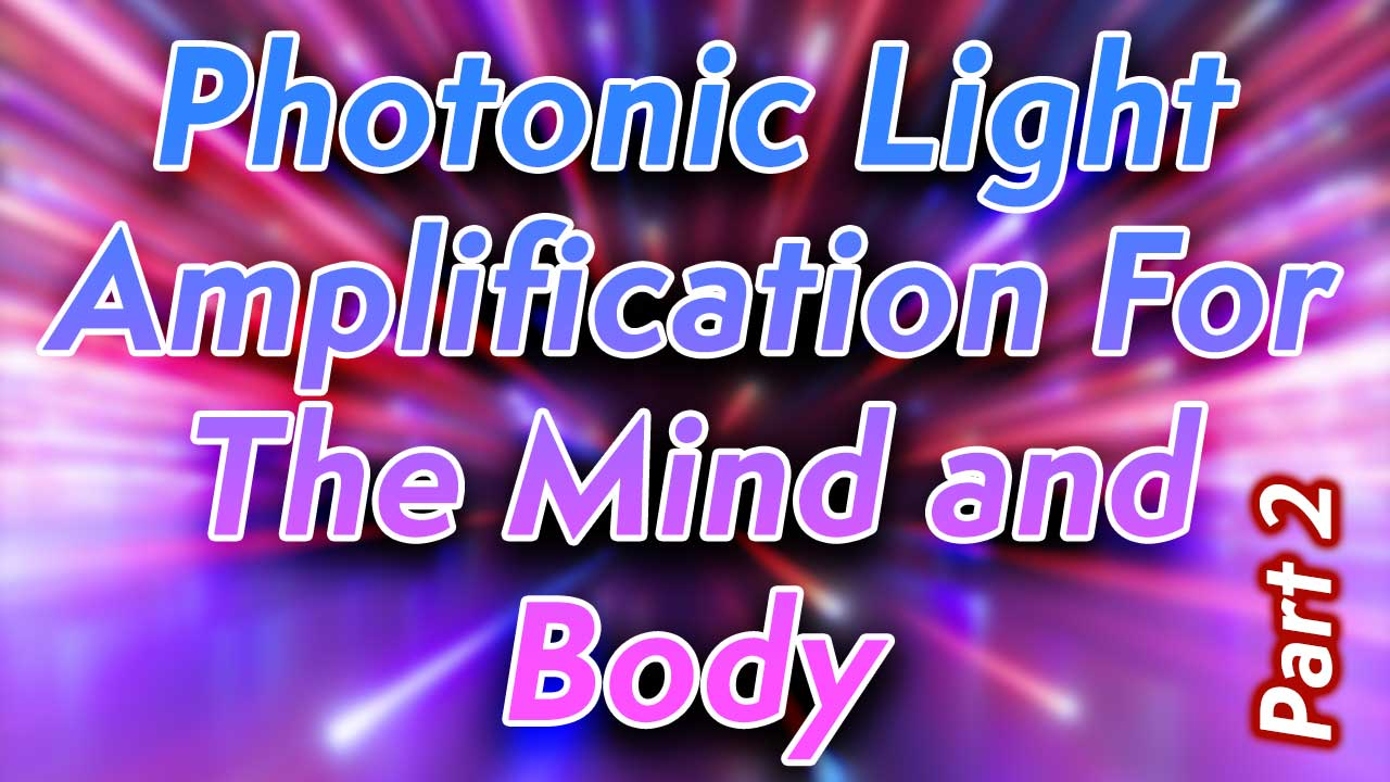 Photonic Light Amplification For The Mind and Body Part 2
