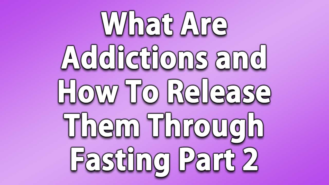 What Are Addictions and How To Release Them Through Fasting