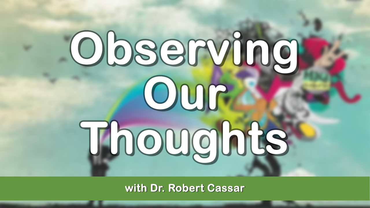 Observing Our Thoughts Mini Lecture with Dr. Robert Cassar