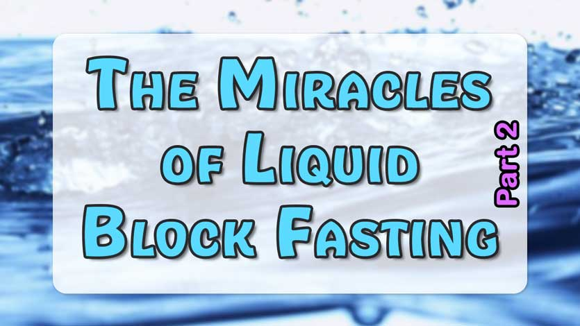 The Miracles of Liquid Block Fasting Part 2