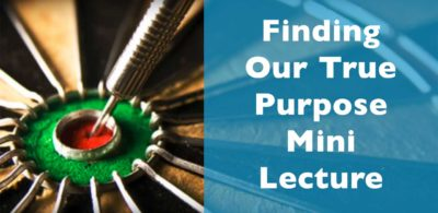 Finding Our True Purpose Mini Lecture