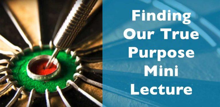Finding Our True Purpose Mini Lecture