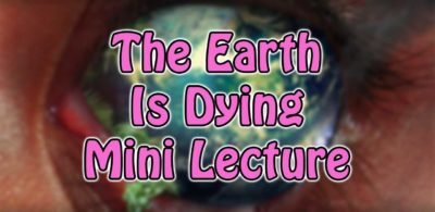 The Earth Is Dying Mini Lecture
