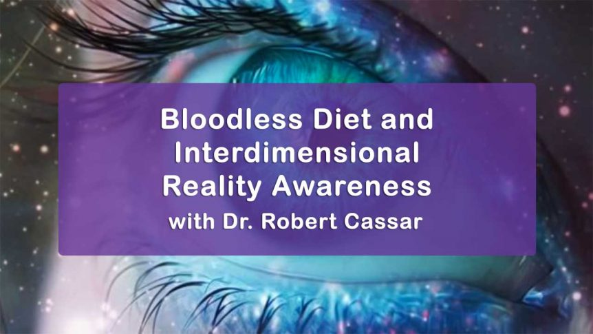 Bloodless Diet and Interdimensional Reality Awareness with Dr. Robert Cassar