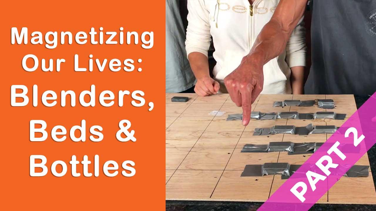 Magnetizing Our Lives: Blenders, Beds & Bottles Part 2