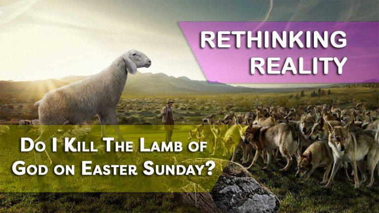 Rethinking Reality: Do I Kill The Lamb of God on Easter Sunday?