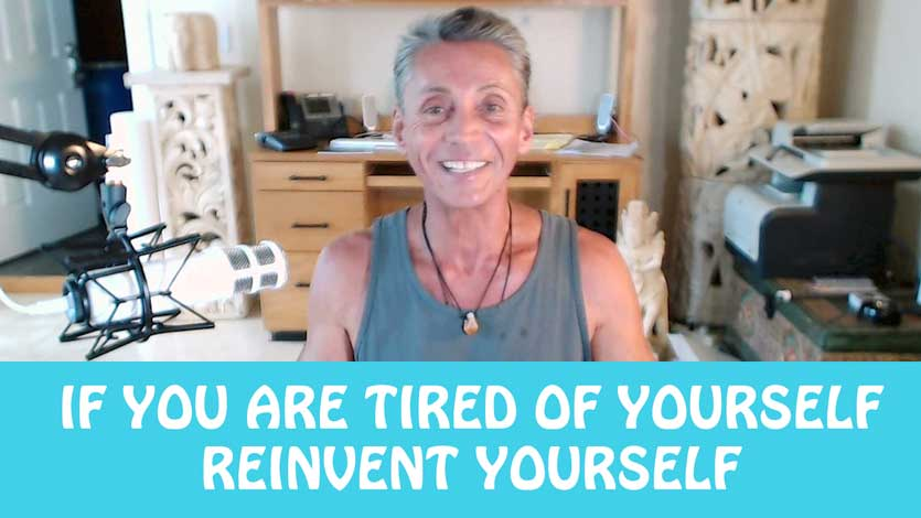 If You Are Tired Of Yourself Reinvent Yourself